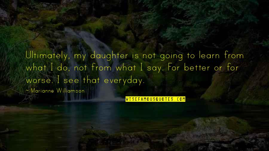 For Better Or Worse Quotes By Marianne Williamson: Ultimately, my daughter is not going to learn