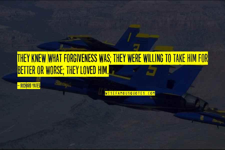 For Better Or Worse Quotes By Richard Yates: They knew what forgiveness was; they were willing