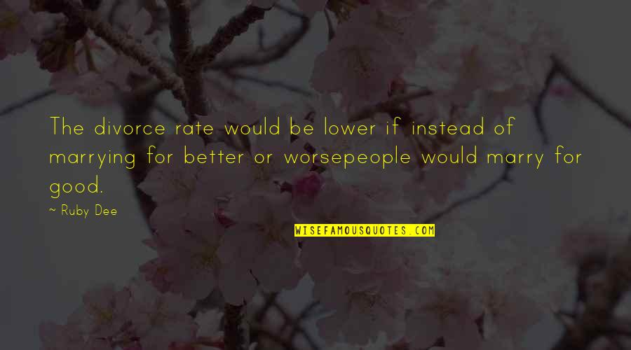 For Better Or Worse Quotes By Ruby Dee: The divorce rate would be lower if instead