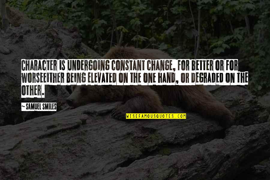 For Better Or Worse Quotes By Samuel Smiles: Character is undergoing constant change, for better or