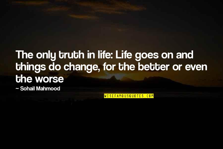 For Better Or Worse Quotes By Sohail Mahmood: The only truth in life: Life goes on