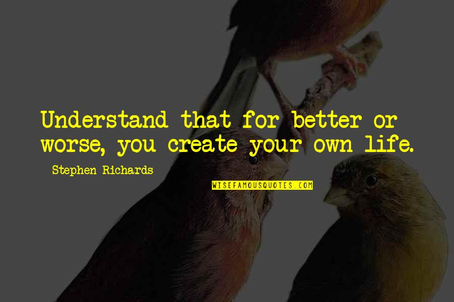 For Better Or Worse Quotes By Stephen Richards: Understand that for better or worse, you create