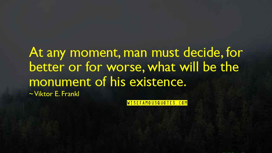 For Better Or Worse Quotes By Viktor E. Frankl: At any moment, man must decide, for better