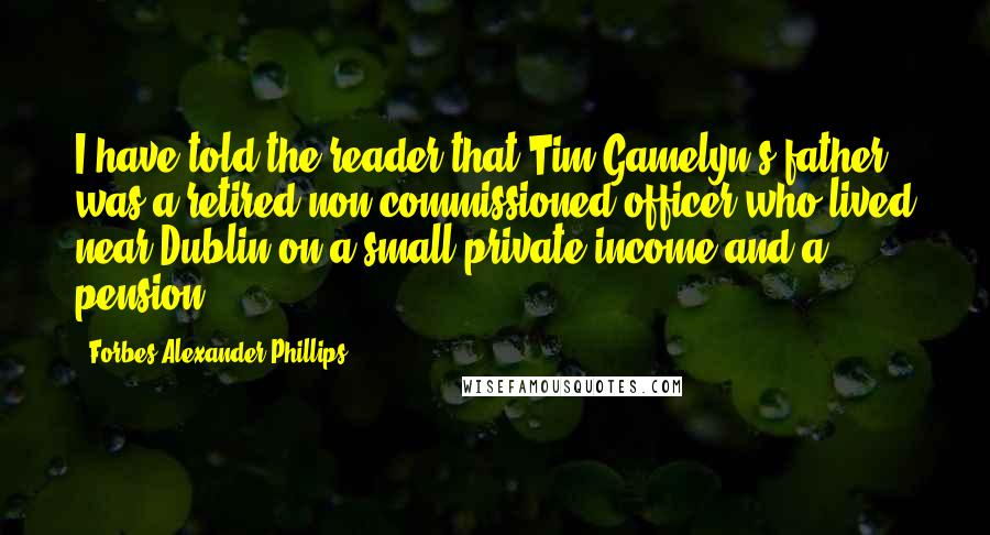 Forbes Alexander Phillips quotes: I have told the reader that Tim Gamelyn's father was a retired non-commissioned officer who lived near Dublin on a small private income and a pension.