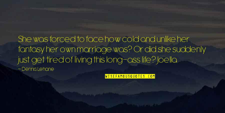 Forced Marriage Quotes By Dennis Lehane: She was forced to face how cold and