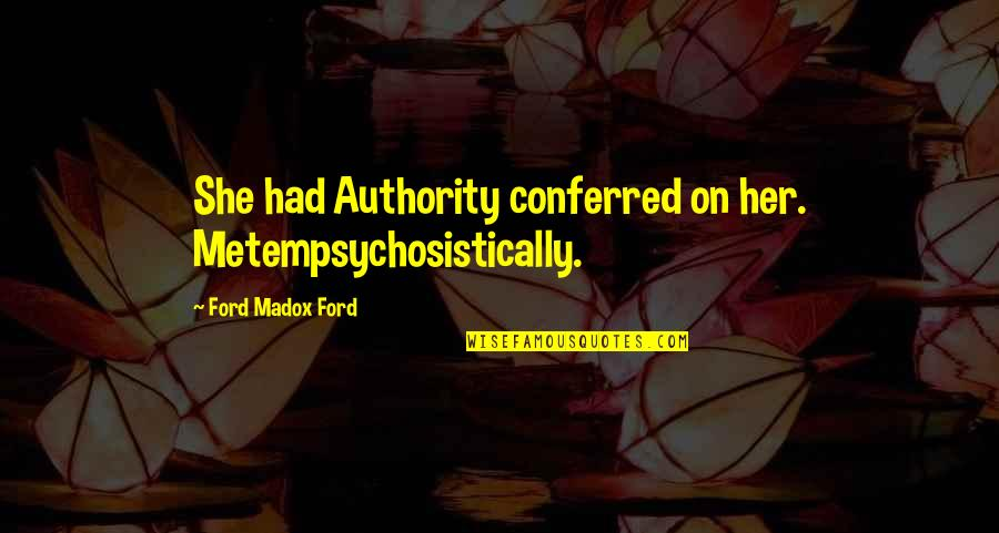 Ford Madox Quotes By Ford Madox Ford: She had Authority conferred on her. Metempsychosistically.