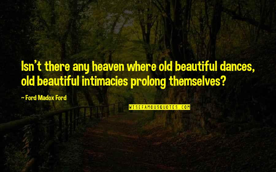 Ford Madox Quotes By Ford Madox Ford: Isn't there any heaven where old beautiful dances,