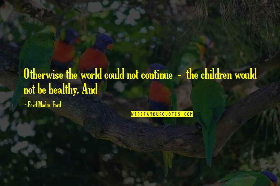 Ford Madox Quotes By Ford Madox Ford: Otherwise the world could not continue - the