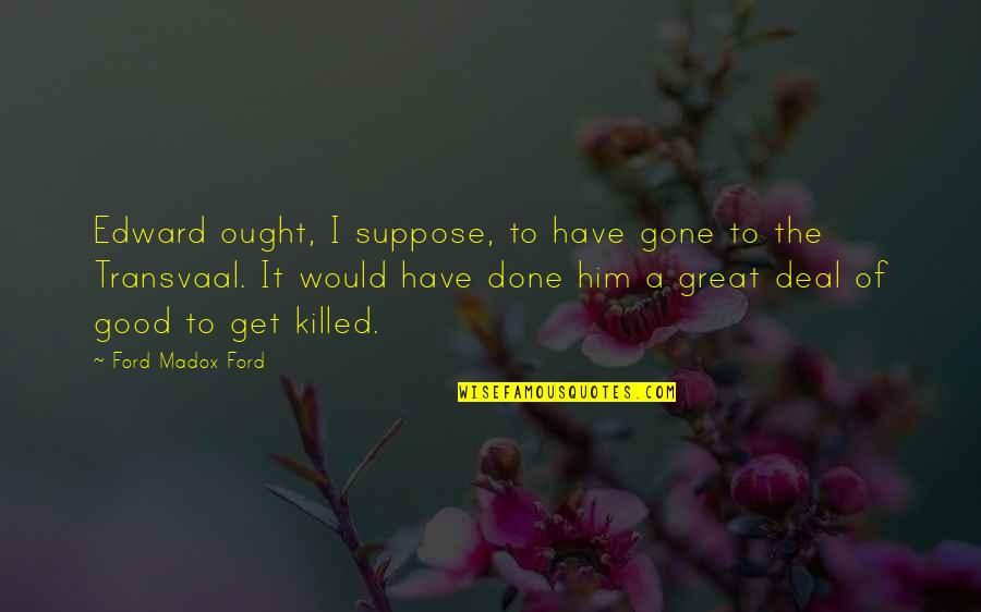 Ford Madox Quotes By Ford Madox Ford: Edward ought, I suppose, to have gone to