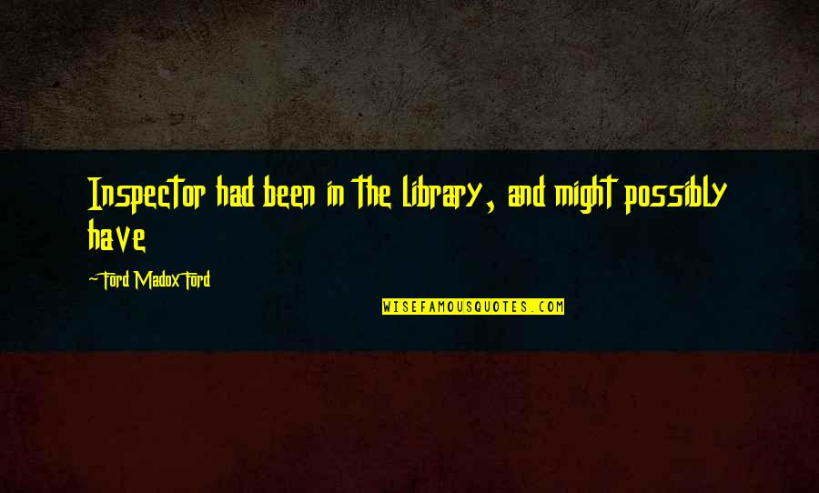 Ford Madox Quotes By Ford Madox Ford: Inspector had been in the library, and might