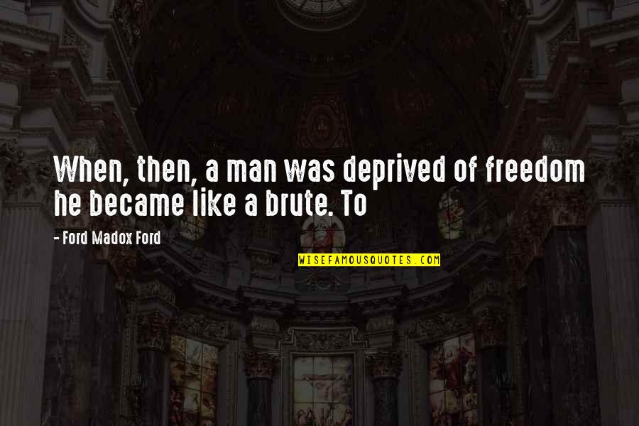 Ford Madox Quotes By Ford Madox Ford: When, then, a man was deprived of freedom