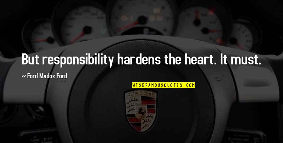 Ford Madox Quotes By Ford Madox Ford: But responsibility hardens the heart. It must.