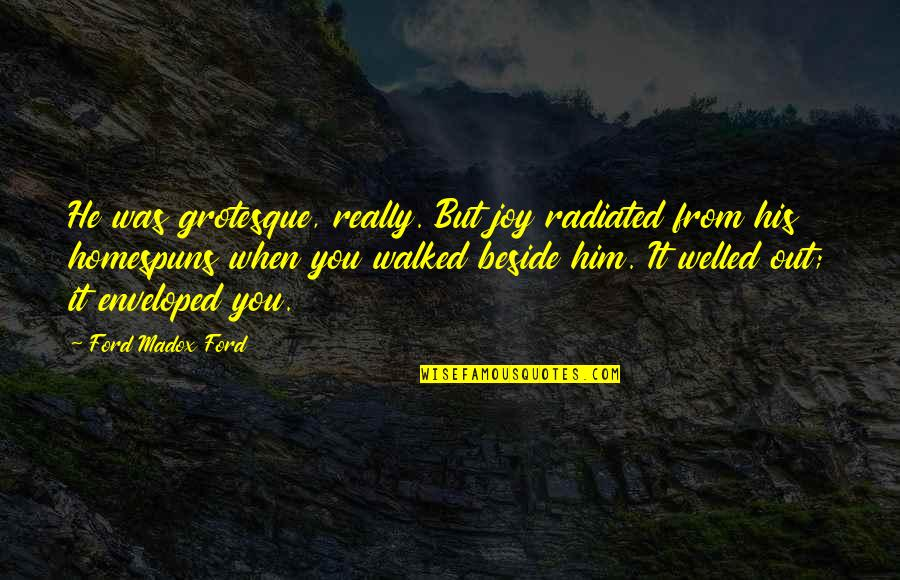 Ford Madox Quotes By Ford Madox Ford: He was grotesque, really. But joy radiated from