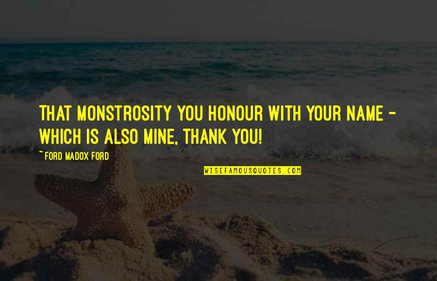 Ford Madox Quotes By Ford Madox Ford: That monstrosity you honour with your name -