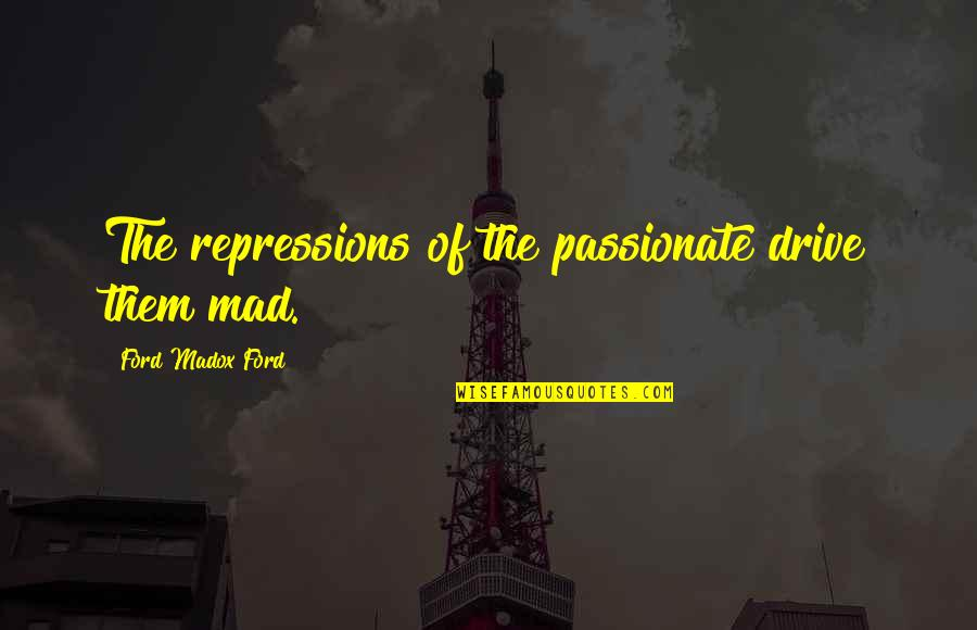 Ford Madox Quotes By Ford Madox Ford: The repressions of the passionate drive them mad.