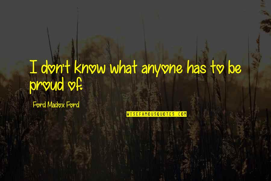 Ford Madox Quotes By Ford Madox Ford: I don't know what anyone has to be