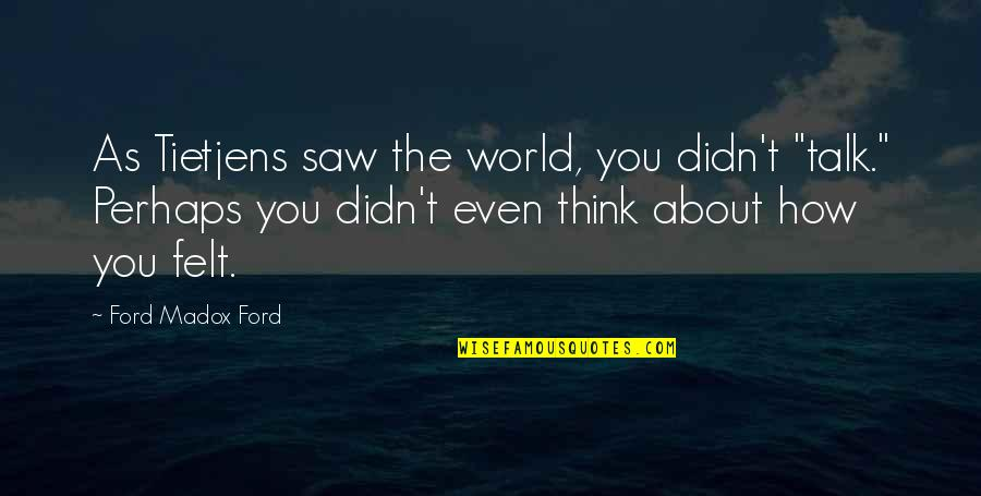 """Ford Madox Quotes By Ford Madox Ford: As Tietjens saw the world, you didn't """"talk."""""""