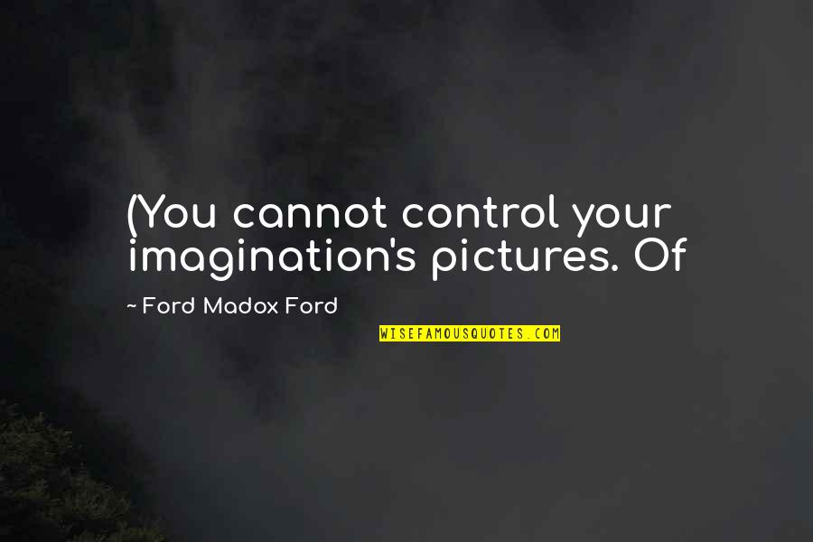 Ford Madox Quotes By Ford Madox Ford: (You cannot control your imagination's pictures. Of