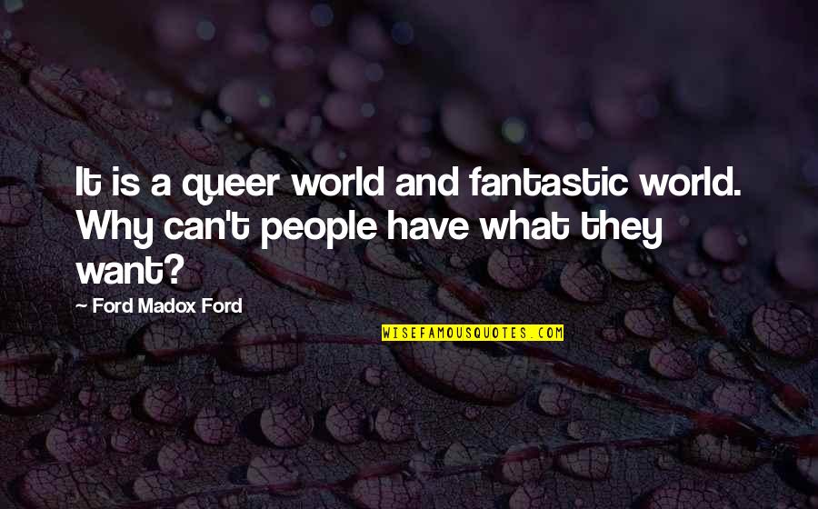 Ford Madox Quotes By Ford Madox Ford: It is a queer world and fantastic world.