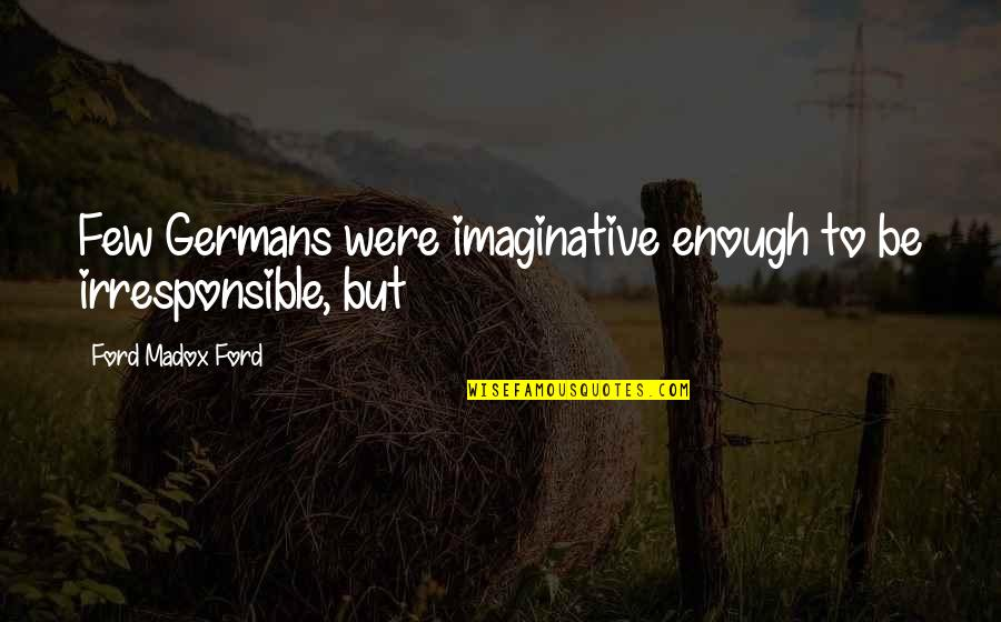 Ford Madox Quotes By Ford Madox Ford: Few Germans were imaginative enough to be irresponsible,