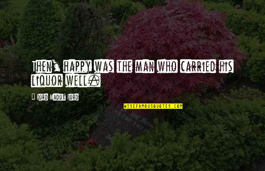 Ford Madox Quotes By Ford Madox Ford: Then, happy was the man who carried his
