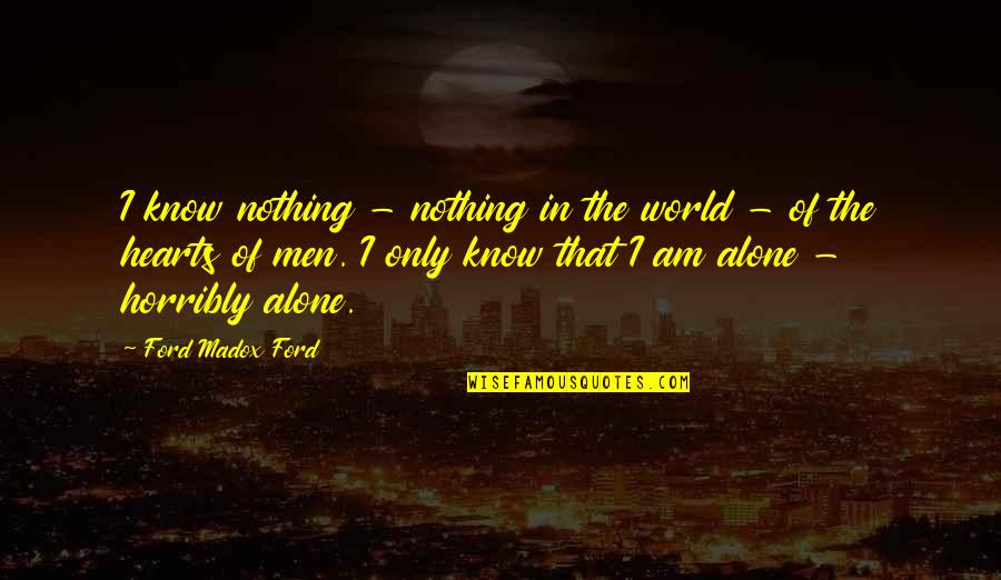 Ford Madox Quotes By Ford Madox Ford: I know nothing - nothing in the world