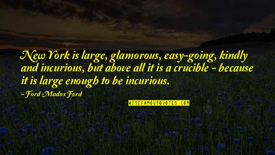 Ford Madox Quotes By Ford Madox Ford: New York is large, glamorous, easy-going, kindly and
