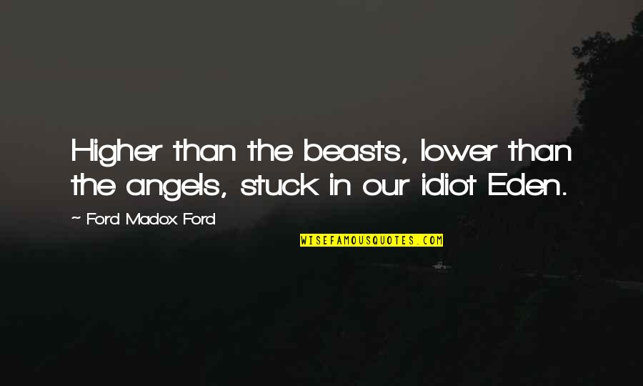 Ford Madox Quotes By Ford Madox Ford: Higher than the beasts, lower than the angels,