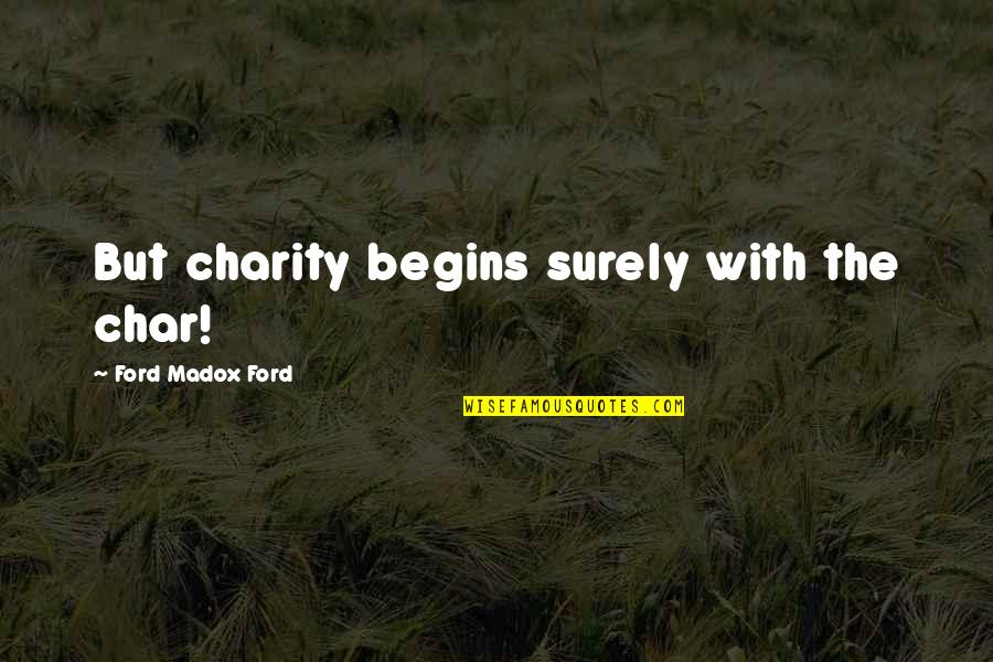Ford Madox Quotes By Ford Madox Ford: But charity begins surely with the char!