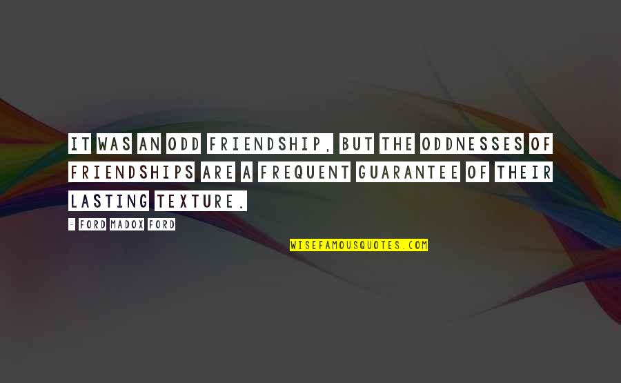 Ford Madox Quotes By Ford Madox Ford: It was an odd friendship, but the oddnesses