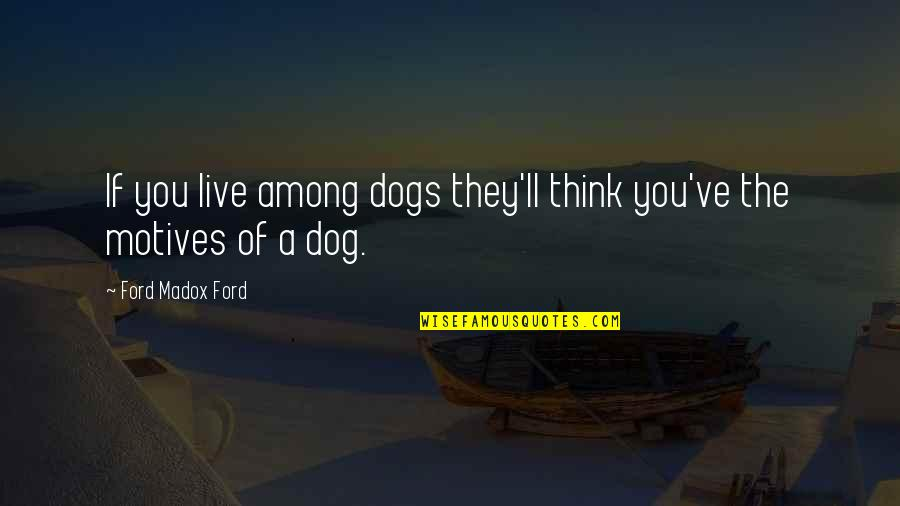 Ford Madox Quotes By Ford Madox Ford: If you live among dogs they'll think you've