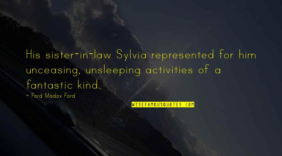 Ford Madox Quotes By Ford Madox Ford: His sister-in-law Sylvia represented for him unceasing, unsleeping