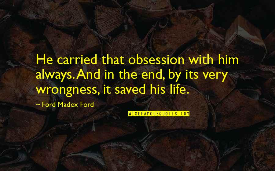 Ford Madox Quotes By Ford Madox Ford: He carried that obsession with him always. And