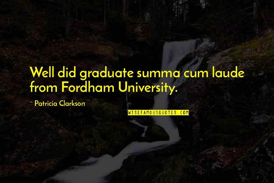 Fordham Quotes By Patricia Clarkson: Well did graduate summa cum laude from Fordham