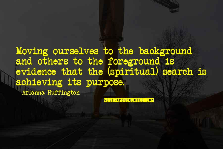 Foreground Quotes By Arianna Huffington: Moving ourselves to the background and others to
