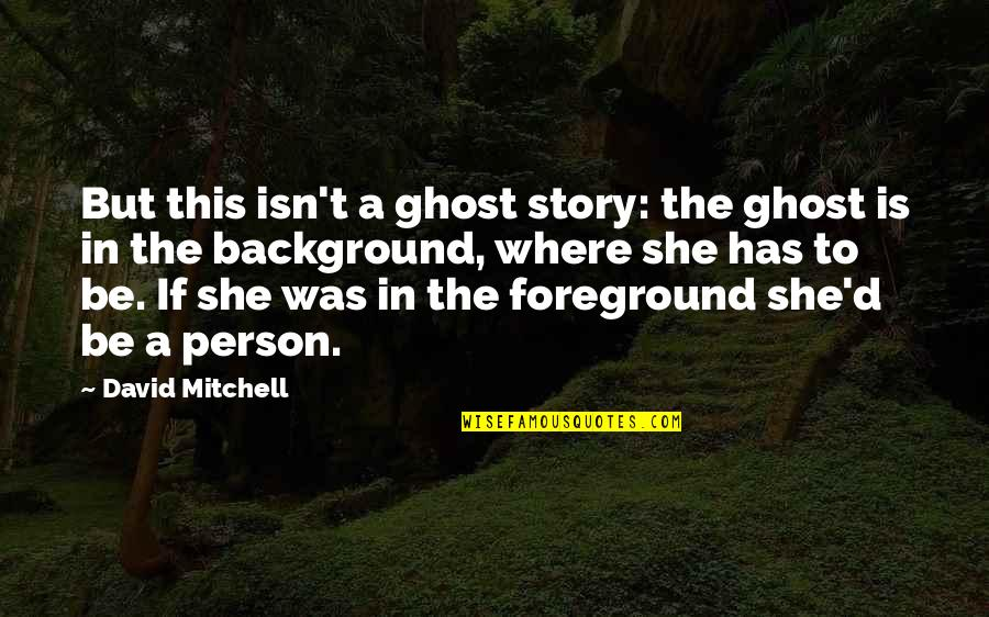 Foreground Quotes By David Mitchell: But this isn't a ghost story: the ghost