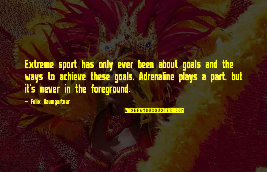 Foreground Quotes By Felix Baumgartner: Extreme sport has only ever been about goals