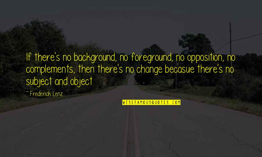 Foreground Quotes By Frederick Lenz: If there's no background, no foreground, no opposition,