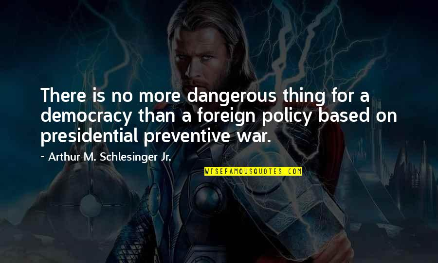 Foreign Policy Quotes By Arthur M. Schlesinger Jr.: There is no more dangerous thing for a