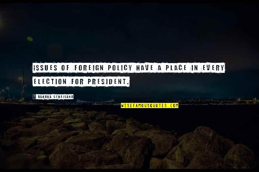 Foreign Policy Quotes By Barbra Streisand: Issues of foreign policy have a place in