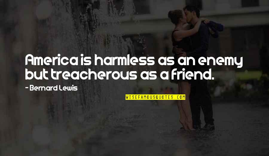 Foreign Policy Quotes By Bernard Lewis: America is harmless as an enemy but treacherous