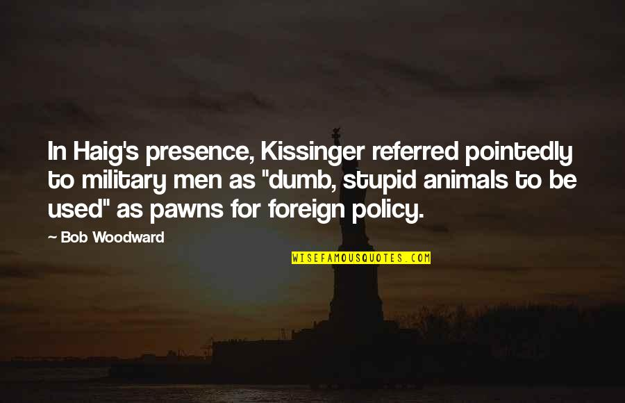 Foreign Policy Quotes By Bob Woodward: In Haig's presence, Kissinger referred pointedly to military