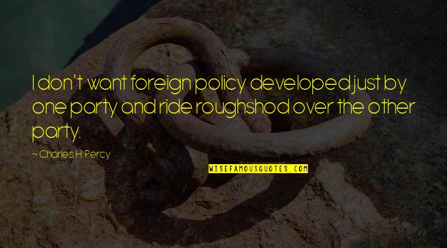Foreign Policy Quotes By Charles H. Percy: I don't want foreign policy developed just by