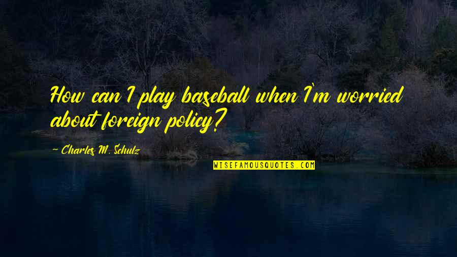 Foreign Policy Quotes By Charles M. Schulz: How can I play baseball when I'm worried