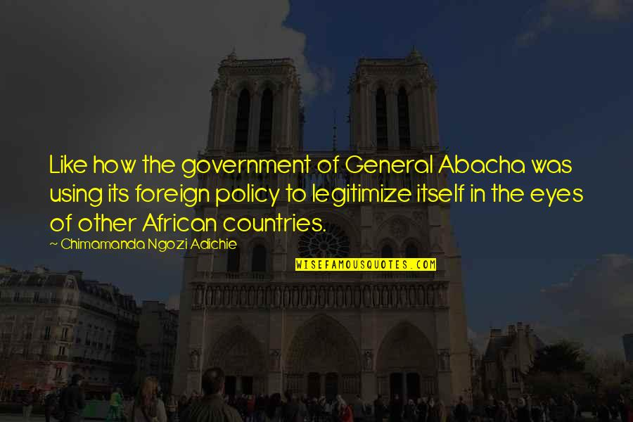 Foreign Policy Quotes By Chimamanda Ngozi Adichie: Like how the government of General Abacha was