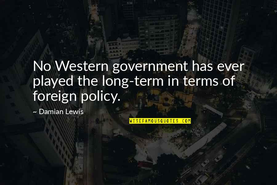 Foreign Policy Quotes By Damian Lewis: No Western government has ever played the long-term