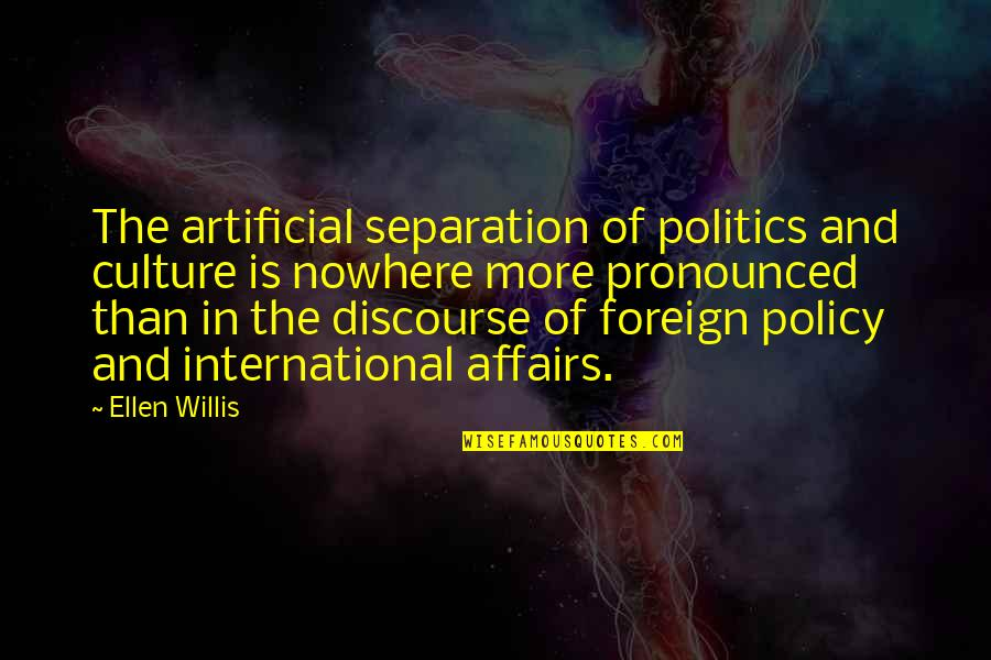 Foreign Policy Quotes By Ellen Willis: The artificial separation of politics and culture is
