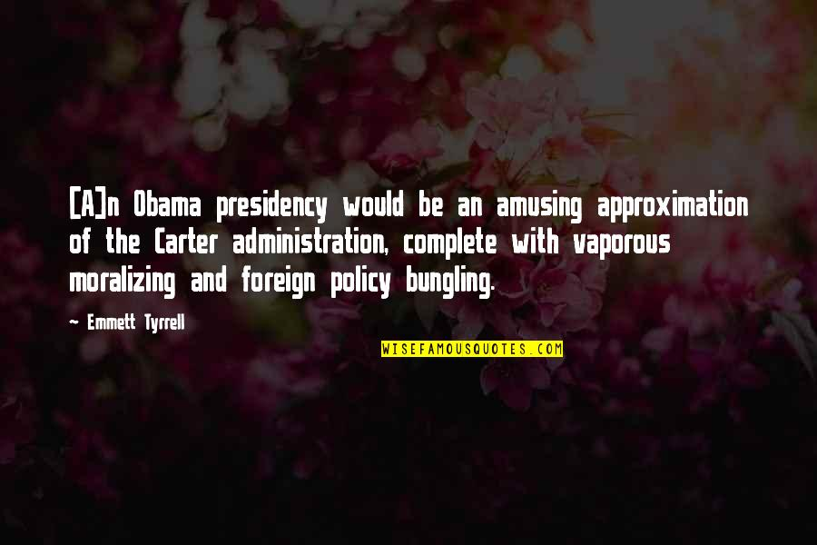 Foreign Policy Quotes By Emmett Tyrrell: [A]n Obama presidency would be an amusing approximation