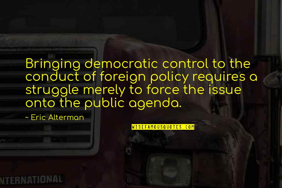 Foreign Policy Quotes By Eric Alterman: Bringing democratic control to the conduct of foreign