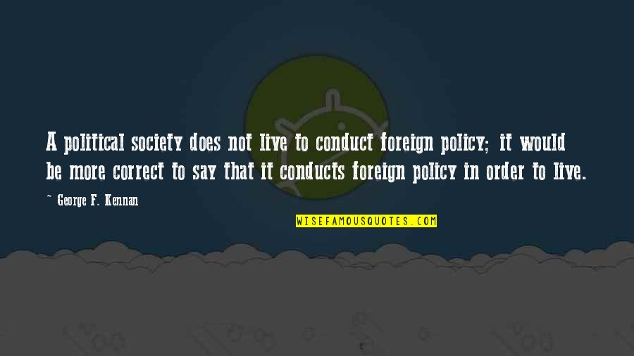 Foreign Policy Quotes By George F. Kennan: A political society does not live to conduct